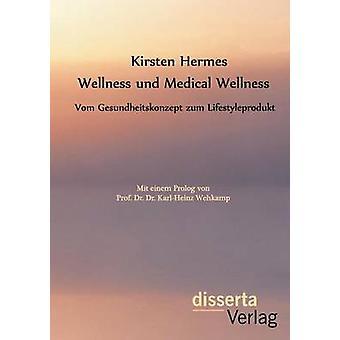 Wellness und Medical Wellness Vom Gesundheitskonzept zum Lifestyleprodukt by Hermes & Kirsten