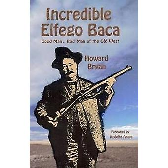 Incredible Elfego Baca - Good Man - Bad Man of the Old West by Howard