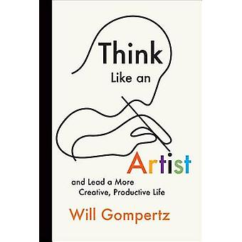 Think Like an Artist - And Lead a More Creative - Productive Life by W