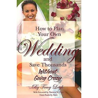 How to Plan Your Own Wedding and Save Thousands without Going Crazy b