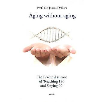 Aging Without Aging - The Practical Science of  -Reaching 120 & Staying