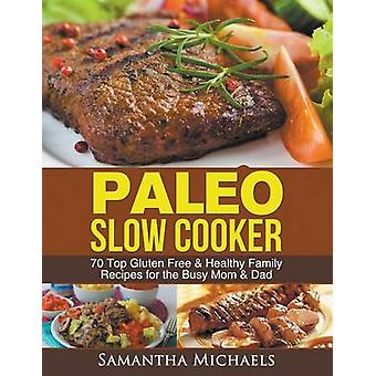 Paleo Slow Cooker 70 Top Gluten Free  Healthy Family Recipes for the Busy Mom  Dad by Michaels & Samantha