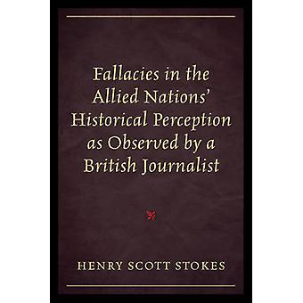 Fallacies in the Allied Nations Historical Perception As Observed By a British Journalist by Stokes & Henry & Scott