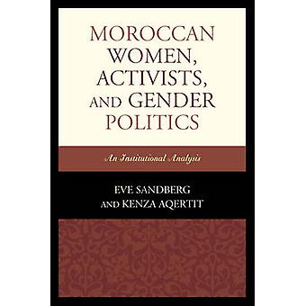 Moroccan Women Activists and Gender Politics  An Institutional Analysis by Kenza Aqertit Eve Sandberg
