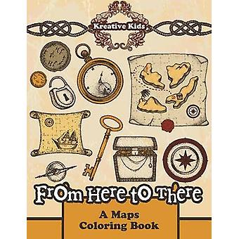 From Here to There  A Maps Coloring Book by Kreative Kids