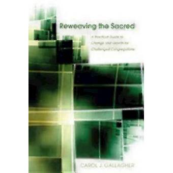 Reweaving the Sacred A Practical Guide to Change and Growth for Challenged Congregations by Gallagher & Carol J.