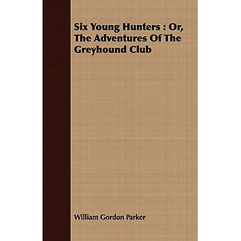 Six Young Hunters Or the Adventures of the Greyhound Club by Parker & William Gordon