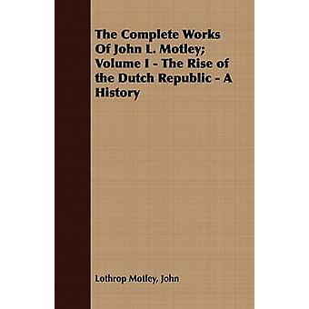 The Complete Works Of John L. Motley Volume I  The Rise of the Dutch Republic  A History by Motley & John & Lothrop