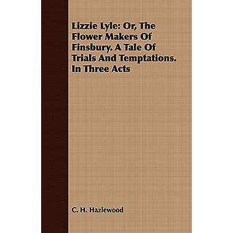 Lizzie Lyle Or The Flower Makers Of Finsbury. A Tale Of Trials And Temptations. In Three Acts by Hazlewood & C. H.