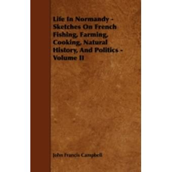 Life In Normandy  Sketches On French Fishing Farming Cooking Natural History And Politics  Volume II by Campbell & John Francis