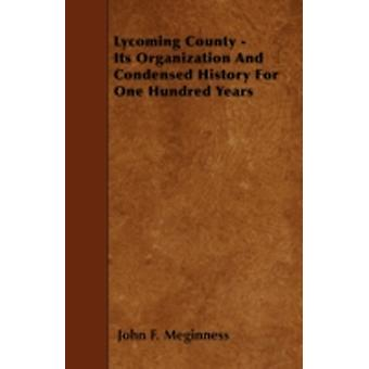 Lycoming County  Its Organization And Condensed History For One Hundred Years by Meginness & John F.