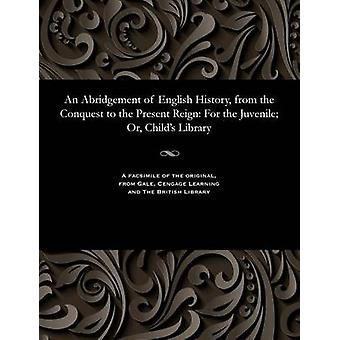 An Abridgement of English History from the Conquest to the Present Reign For the Juvenile Or Childs Library by Various