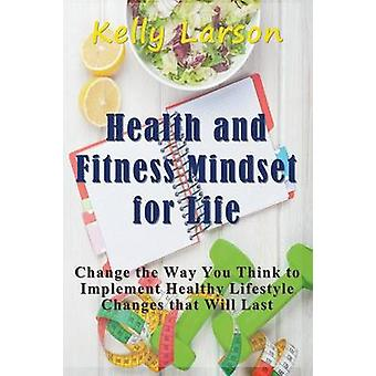 Health and Fitness Mindset for Life Change the Way You Think to Implement Healthy Lifestyle Changes that Will Last by Larson & Kelly