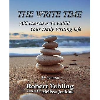 The Write Time 366 Exercises to Fulfill Your Daily Writing Life 2nd Edition by Yehling & Robert