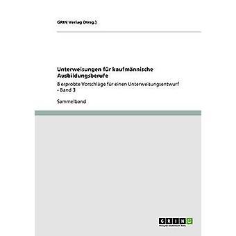 Unterweisungen fr kaufmnnische Ausbildungsberufe8 erprobte Vorschlge fr einen Unterweisungsentwurf  Band 3 by Hrsg. & GRIN Verlag