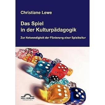 Das Spiel in der Kulturpdagogik by Lewe & Christiane