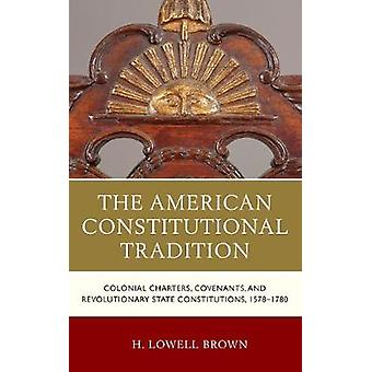 American Constitutional Tradition Colonial Charters Covenants and Revolutionary State Constitutions 15781780 by Brown & H Lowell
