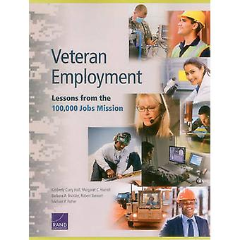 Veteran Employment  Lessons from the 100000 Jobs Mission by Kimberly Curry Hall & Margaret C Harrell & Barbara Bicksler & Robert Stewart & Michael P Fisher