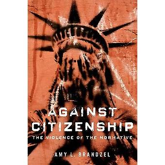 Against Citizenship - The Violence of the Normative by Amy L. Brandzel