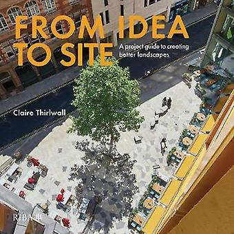 From Idea to Site - A project guide to creating better landscapes by C