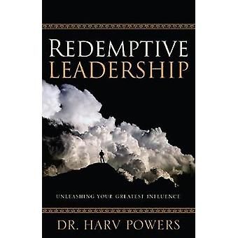 Redemptive Leadership - Unleashing Your Greatest Influence by Harv Pow