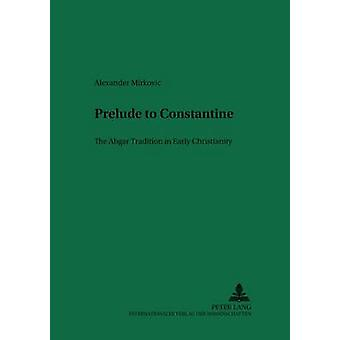 Prelude to Constantine - The Abgar Tradition in Early Christianity by