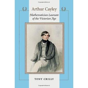 Arthur Cayley - Mathematician Laureate of the Victorian Age by Tony Cr