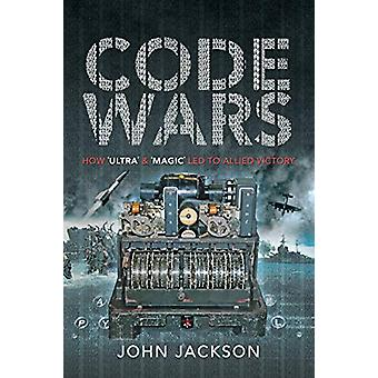 Code Wars - How 'Ultra' and 'Magic' led to Allied Victory by John Jack