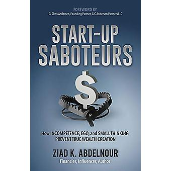 Start-Up Saboteurs - How Incompetence - Ego - and Small Thinking Preve
