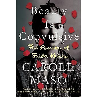 Beauty Is Convulsive  The Passion of Frida Kahlo by Carole Maso
