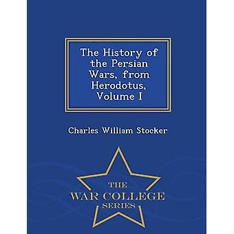 The History of the Persian Wars from Herodotus Volume I  War College Series by Stocker & Charles William