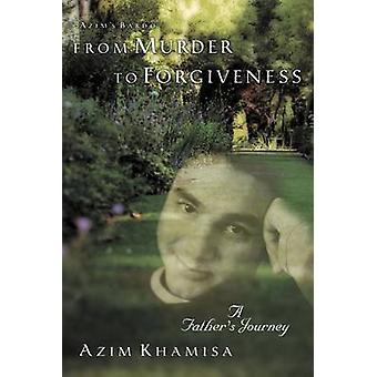 From Murder to Forgiveness A Fathers Journey by Khamisa & Azim