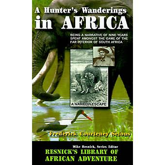 A Hunters Wanderings in Africa Being a Narrative of Nine Years Spent Amongst the Game of the Far Interior of South Africa by Selous & Frederick Courteney