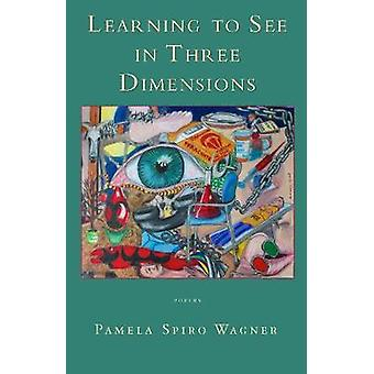 Learning to See in Three Dimensions - Poetry by Pamela Spiro Wagner -