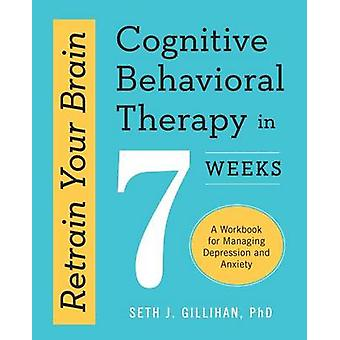 Retrain Your Brain - Cognitive Behavioral Therapy in 7 Weeks - A Workbo