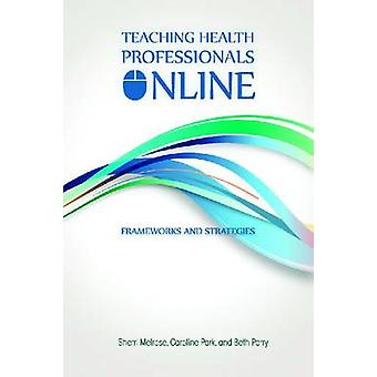 Teaching Health Professionals Online - Frameworks and Strategies by Sh