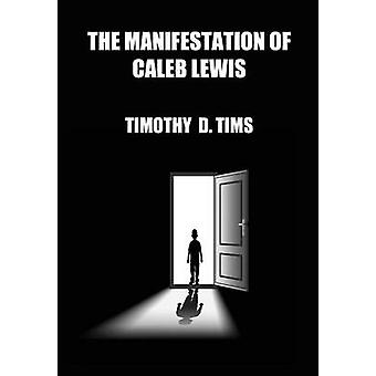 The Manifestation of Caleb Lewis by Tims & Timothy D.