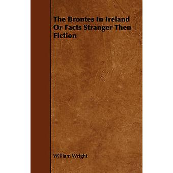 The Brontes In Ireland Or Facts Stranger Then Fiction by Wright & William