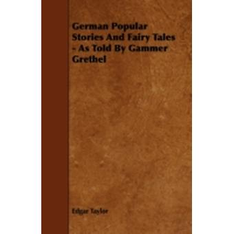 German Popular Stories and Fairy Tales  As Told by Gammer Grethel from the Collection of MM. Grimm by Taylor & Edgar