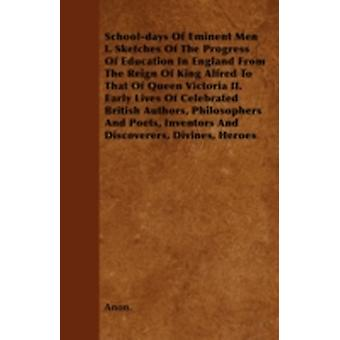Schooldays Of Eminent Men  I. Sketches Of The Progress Of Education In England From The Reign Of King Alfred To That Of Queen Victoria II. Early Lives Of Celebrated British Authors Philosophers And by Anon.