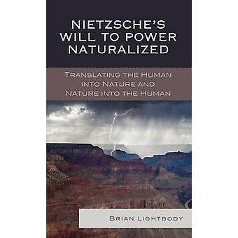 Nietzsches Will to Power Naturalized Translating the Human Into Nature and Nature Into the Human by Lightbody & Brian