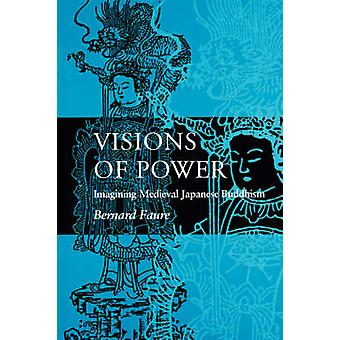 Visions of Power - Imagining Medieval Japanese Buddhism by Bernard Fau