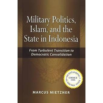 Military Politics - Islam and the State in Indonesia - from Turbulent T