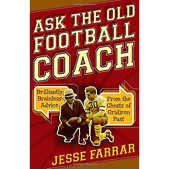 Ask the Old Football Coach - Brilliantly Brainless Advice from the Gho