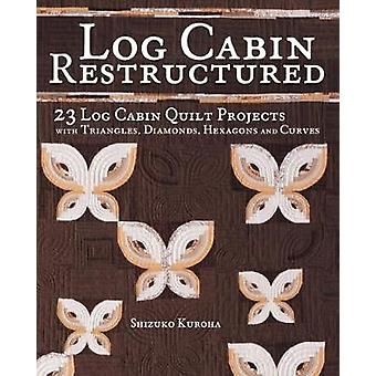 Log Cabin Restructured  23 Log Cabin Quilt Projects Made with Triangles Diamonds Hexagons and Curves by Shizuko Kuroha