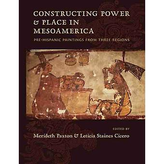 Constructing Power and Place in Mesoamerica by Edited by Merideth Paxton & Edited by Leticia Staines Cicero