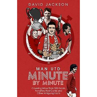 Manchester United Minute by Minute Covering More Than 500 Goals Penalties Red Cards and Other Intriguing Facts