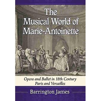 The Musical World of MarieAntoinette  Opera and Ballet in 18th Century Paris and Versailles by Barrington James