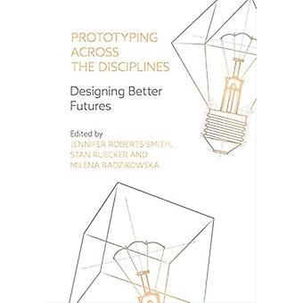 Prototyping across the Disciplines by Edited by Jennifer Roberts Smith & Edited by Stan Ruecker & Edited by Milena Radzikowska