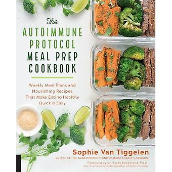 The Autoimmune Protocol Meal Prep Cookbook Weekly Meal Plans and Nourishing Recipes That Make Eating Healthy Quick  Easy